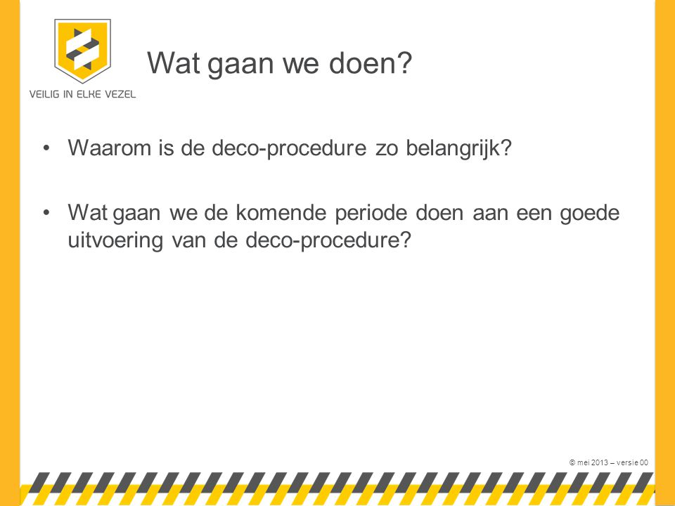 © mei 2013 – versie 00 Waarom is de deco-procedure zo belangrijk? Wat gaan we de komende periode doen aan een goede uitvoering van de deco-procedure?
