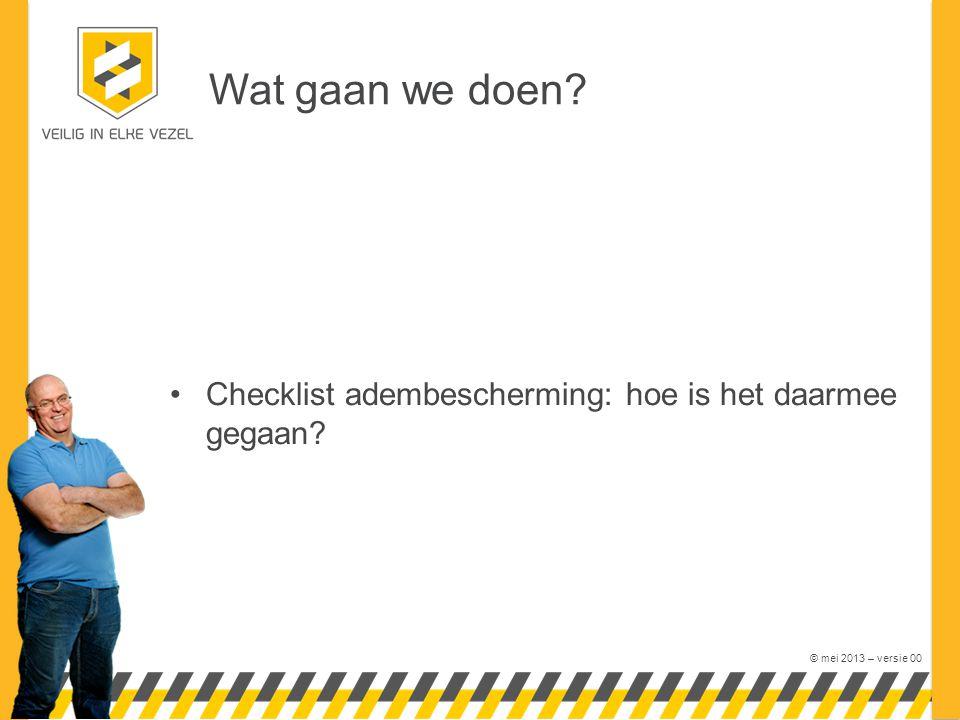 © mei 2013 – versie 00 Wat gaan we doen? Checklist adembescherming: hoe is het daarmee gegaan?