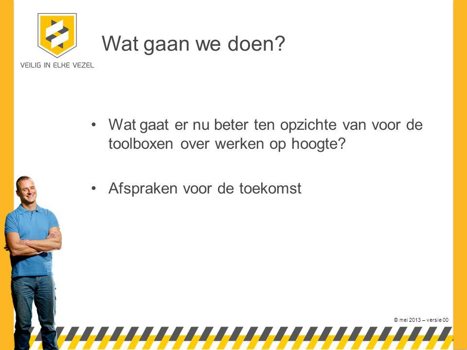 © mei 2013 – versie 00 Wat gaan we doen? Wat gaat er nu beter ten opzichte van voor de toolboxen over werken op hoogte? Afspraken voor de toekomst