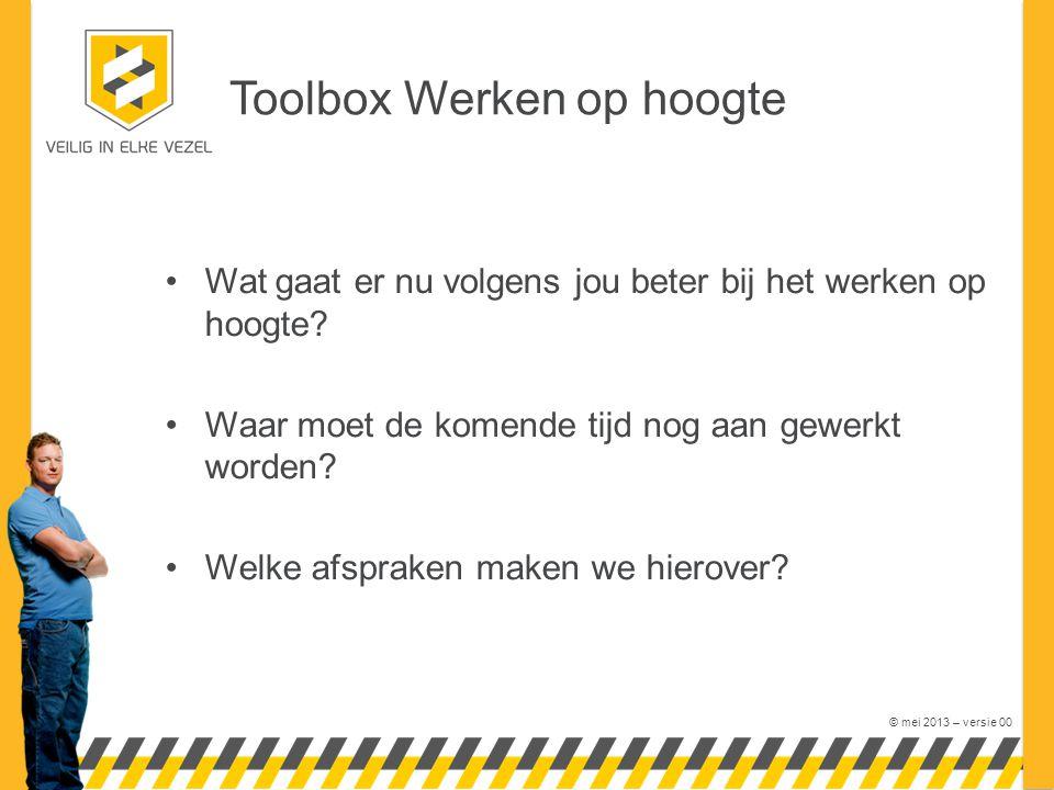 © mei 2013 – versie 00 Toolbox Werken op hoogte Wat gaat er nu volgens jou beter bij het werken op hoogte? Waar moet de komende tijd nog aan gewerkt w
