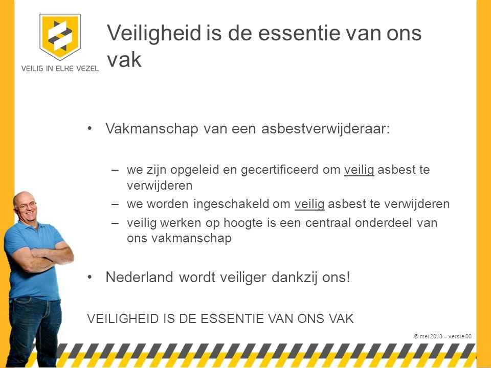 © mei 2013 – versie 00 Veiligheid is de essentie van ons vak Vakmanschap van een asbestverwijderaar: –we zijn opgeleid en gecertificeerd om veilig asb