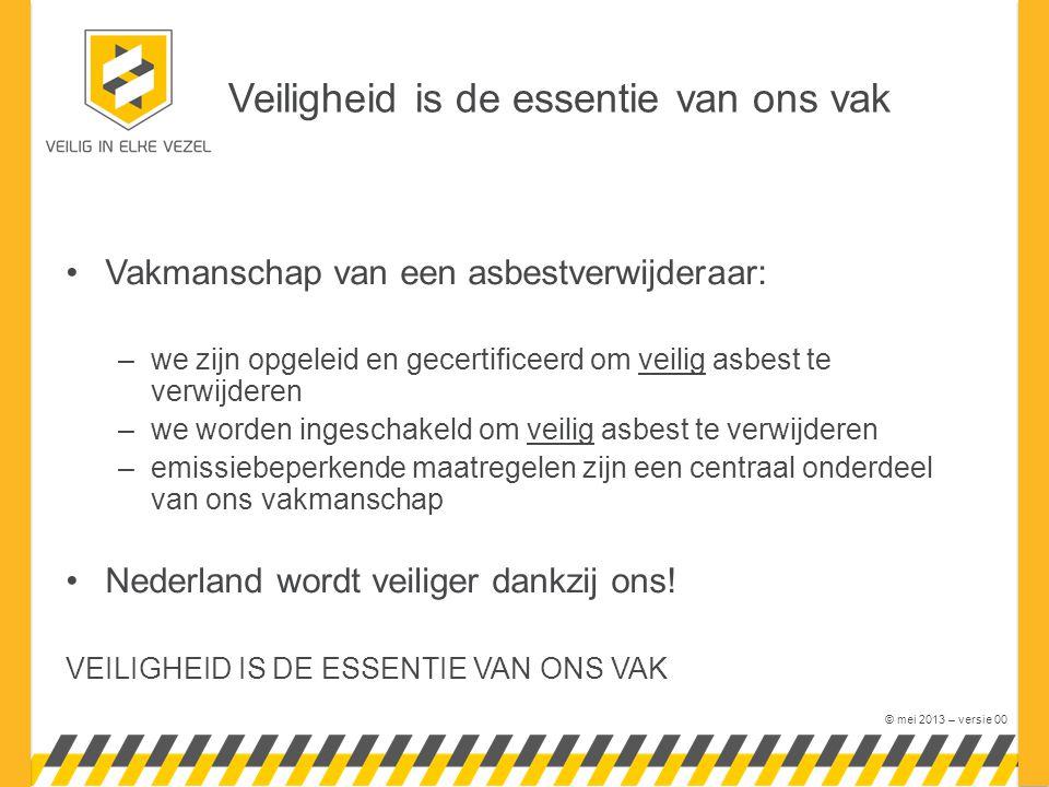 © mei 2013 – versie 00 Vakmanschap van een asbestverwijderaar: –we zijn opgeleid en gecertificeerd om veilig asbest te verwijderen –we worden ingeschakeld om veilig asbest te verwijderen –emissiebeperkende maatregelen zijn een centraal onderdeel van ons vakmanschap Nederland wordt veiliger dankzij ons.