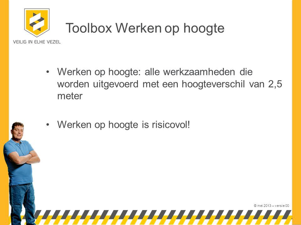 © mei 2013 – versie 00 Toolbox Werken op hoogte Werken op hoogte: alle werkzaamheden die worden uitgevoerd met een hoogteverschil van 2,5 meter Werken op hoogte is risicovol!