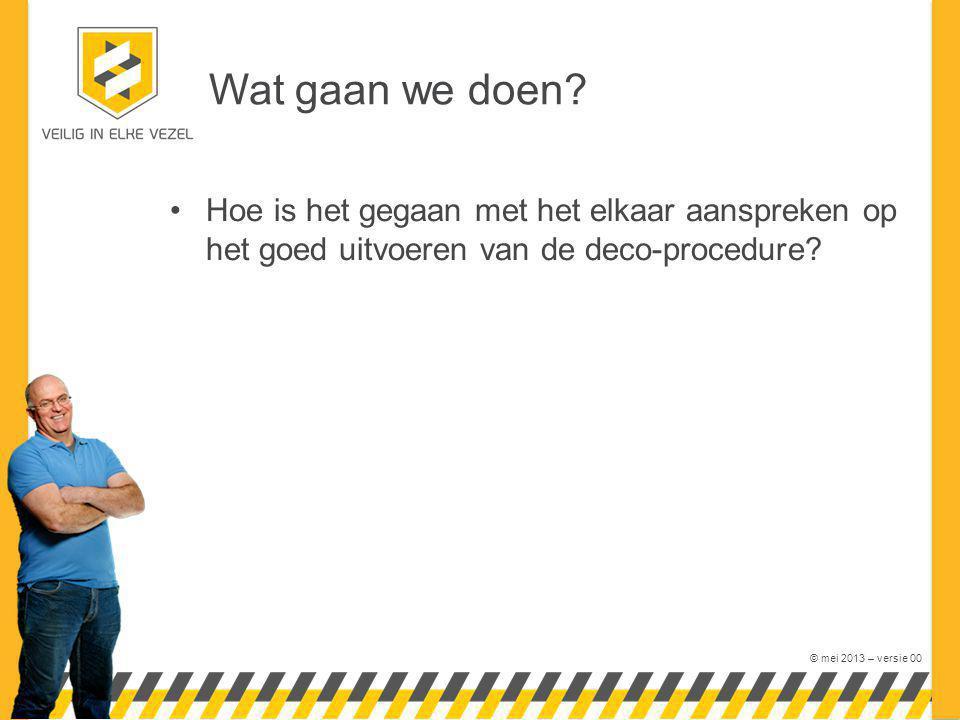 © mei 2013 – versie 00 Wat gaan we doen? Hoe is het gegaan met het elkaar aanspreken op het goed uitvoeren van de deco-procedure?