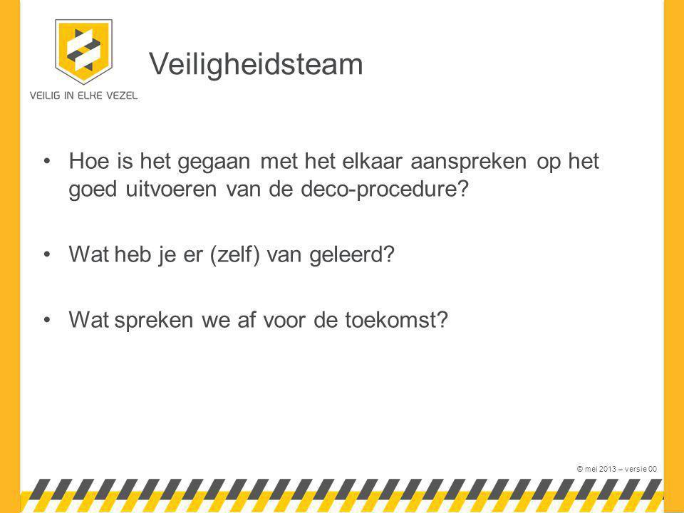 © mei 2013 – versie 00 Veiligheidsteam Hoe is het gegaan met het elkaar aanspreken op het goed uitvoeren van de deco-procedure? Wat heb je er (zelf) v