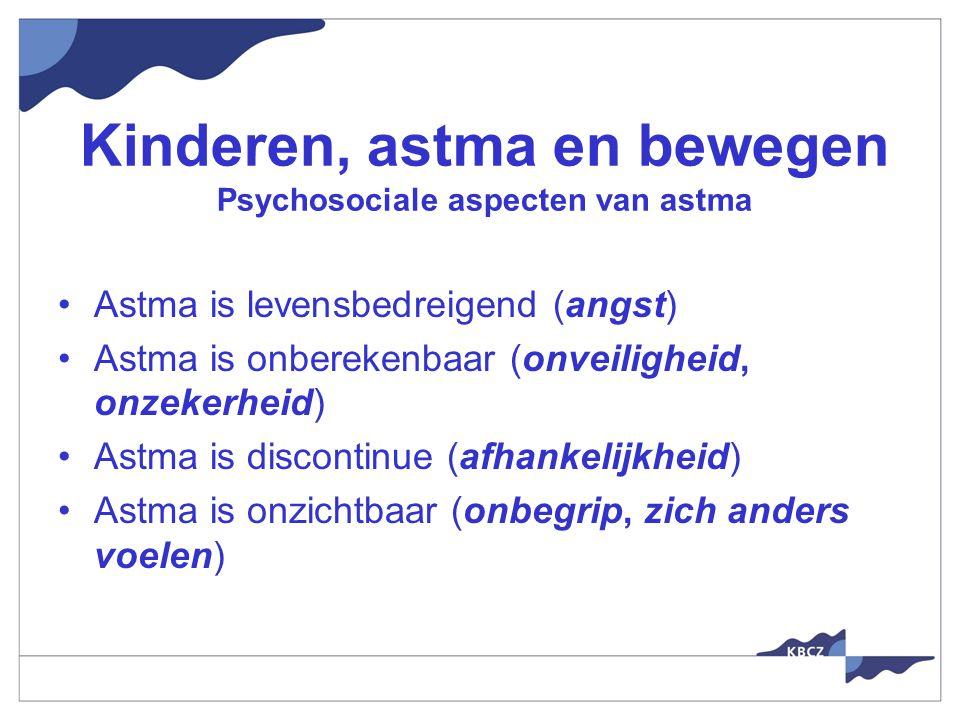 Kinderen, astma en bewegen Psychosociale aspecten van astma Astma is levensbedreigend (angst) Astma is onberekenbaar (onveiligheid, onzekerheid) Astma is discontinue (afhankelijkheid) Astma is onzichtbaar (onbegrip, zich anders voelen)