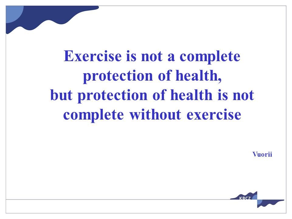 Exercise is not a complete protection of health, but protection of health is not complete without exercise Vuorii