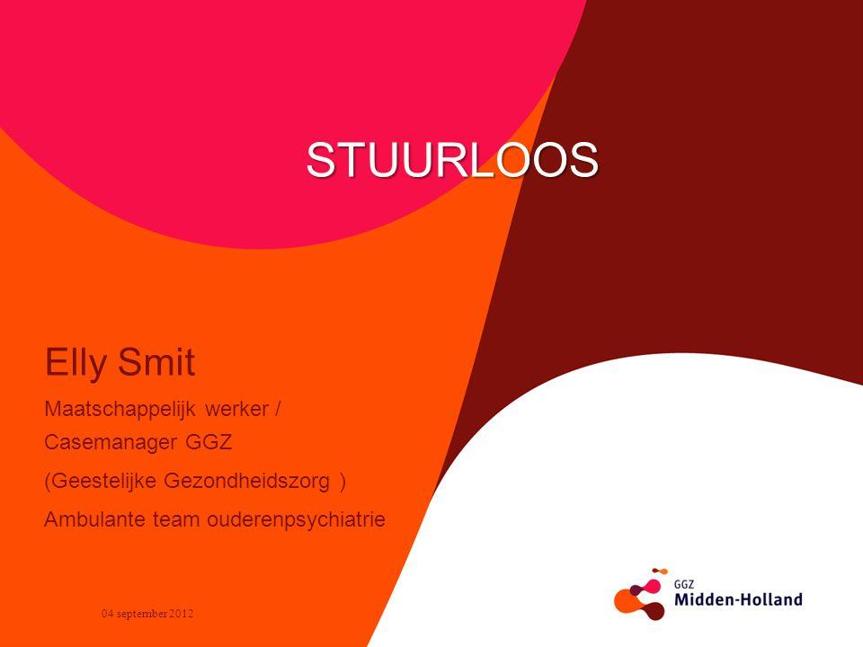 Elly Smit Maatschappelijk werker / Casemanager GGZ (Geestelijke Gezondheidszorg ) Ambulante team ouderenpsychiatrie STUURLOOS 04 september 2012