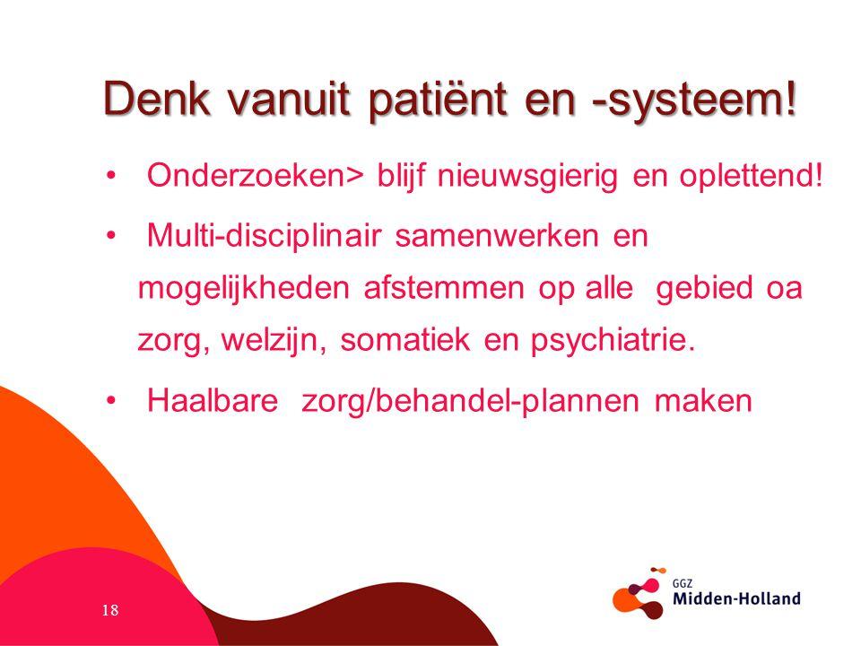 Denk vanuit patiënt en -systeem! Onderzoeken> blijf nieuwsgierig en oplettend! Multi-disciplinair samenwerken en mogelijkheden afstemmen op alle gebie