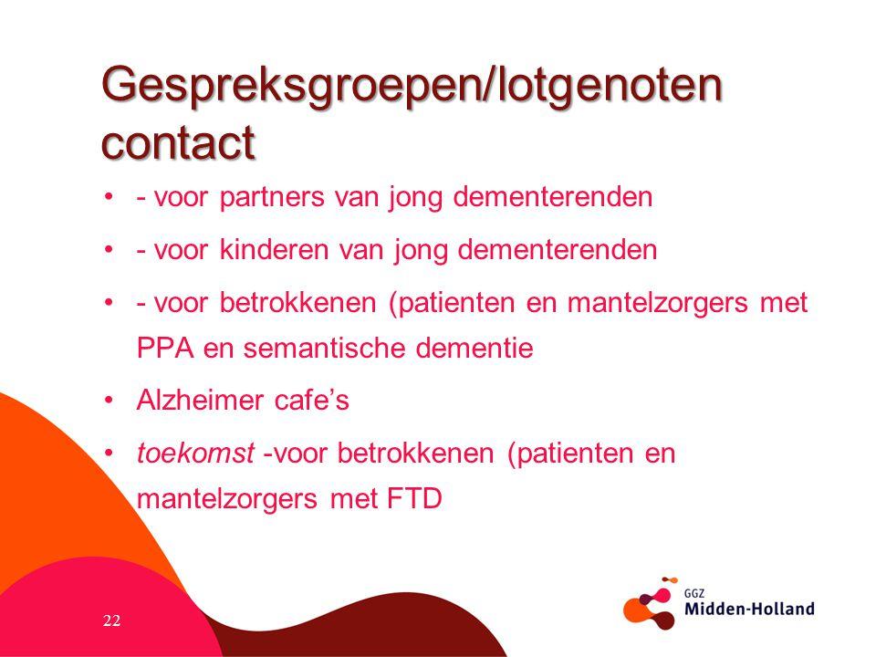 Gespreksgroepen/lotgenoten contact - voor partners van jong dementerenden - voor kinderen van jong dementerenden - voor betrokkenen (patienten en mant