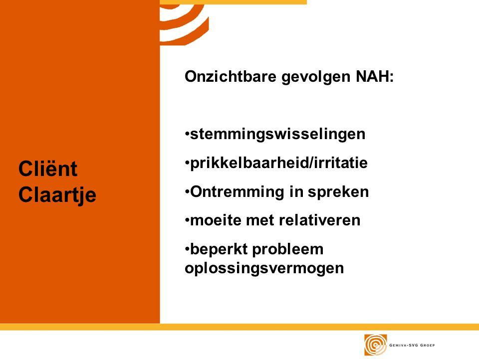 Cliënt Claartje Onzichtbare gevolgen NAH: stemmingswisselingen prikkelbaarheid/irritatie Ontremming in spreken moeite met relativeren beperkt probleem oplossingsvermogen