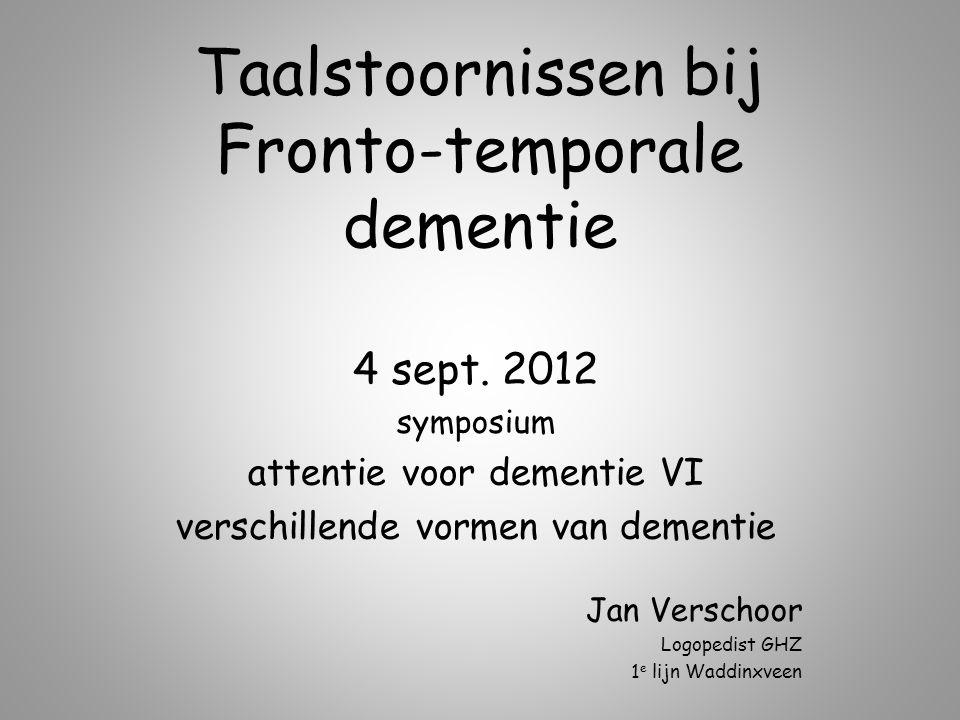 Taalstoornissen bij Fronto-temporale dementie 4 sept. 2012 symposium attentie voor dementie VI verschillende vormen van dementie Jan Verschoor Logoped