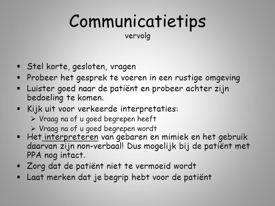 Communicatietips vervolg  Stel korte, gesloten, vragen  Probeer het gesprek te voeren in een rustige omgeving  Luister goed naar de patiënt en prob