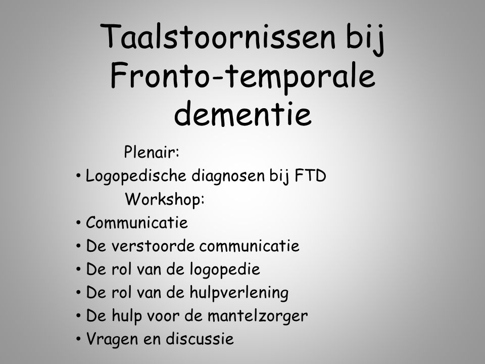 Taalstoornissen bij Fronto-temporale dementie Plenair: Logopedische diagnosen bij FTD Workshop: Communicatie De verstoorde communicatie De rol van de