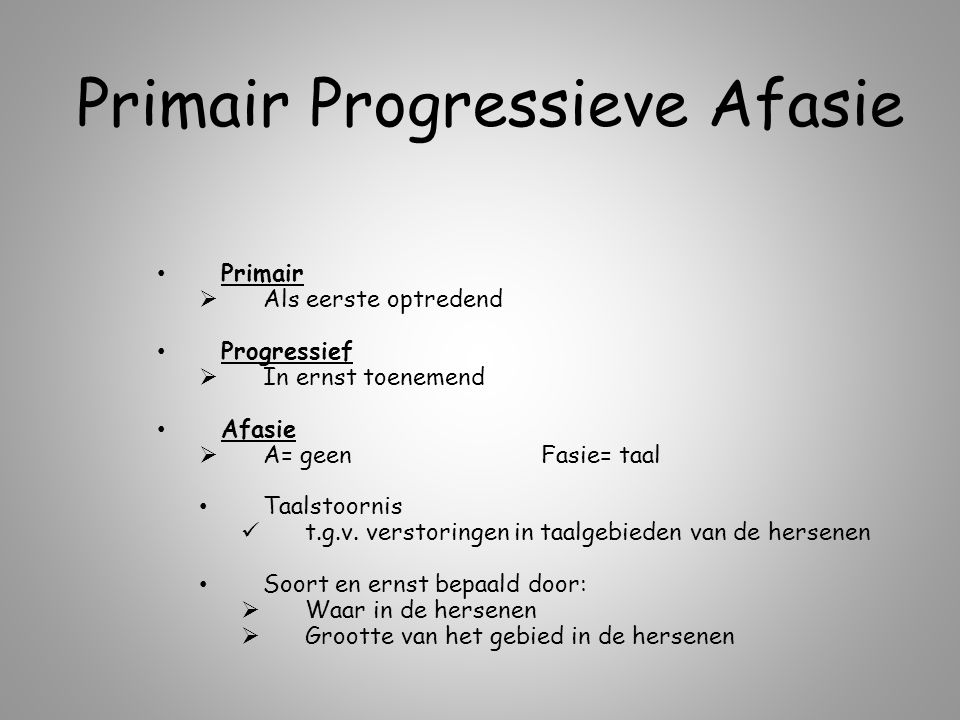 Primair Progressieve Afasie Primair  Als eerste optredend Progressief  In ernst toenemend Afasie  A= geenFasie= taal Taalstoornis t.g.v. verstoring