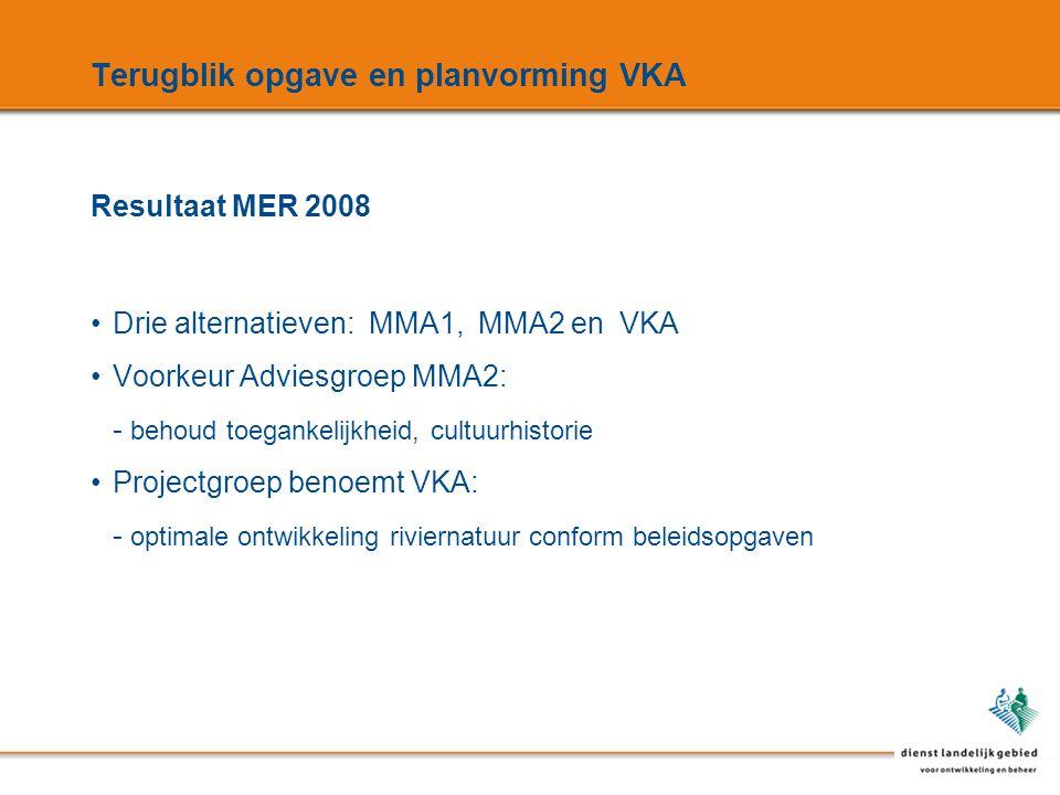 Terugblik opgave en planvorming VKA Drie alternatieven: MMA1, MMA2 en VKA Voorkeur Adviesgroep MMA2: - behoud toegankelijkheid, cultuurhistorie Projectgroep benoemt VKA: - optimale ontwikkeling riviernatuur conform beleidsopgaven Resultaat MER 2008