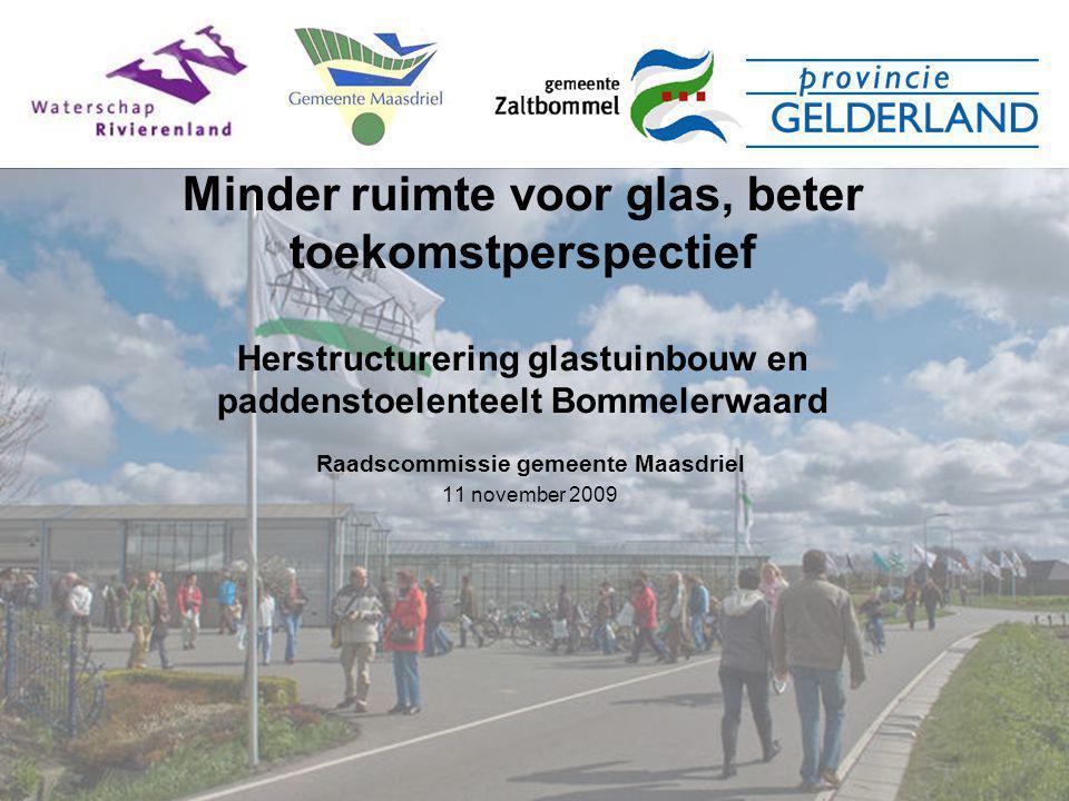 Minder ruimte voor glas, beter toekomstperspectief Herstructurering glastuinbouw en paddenstoelenteelt Bommelerwaard Raadscommissie gemeente Maasdriel