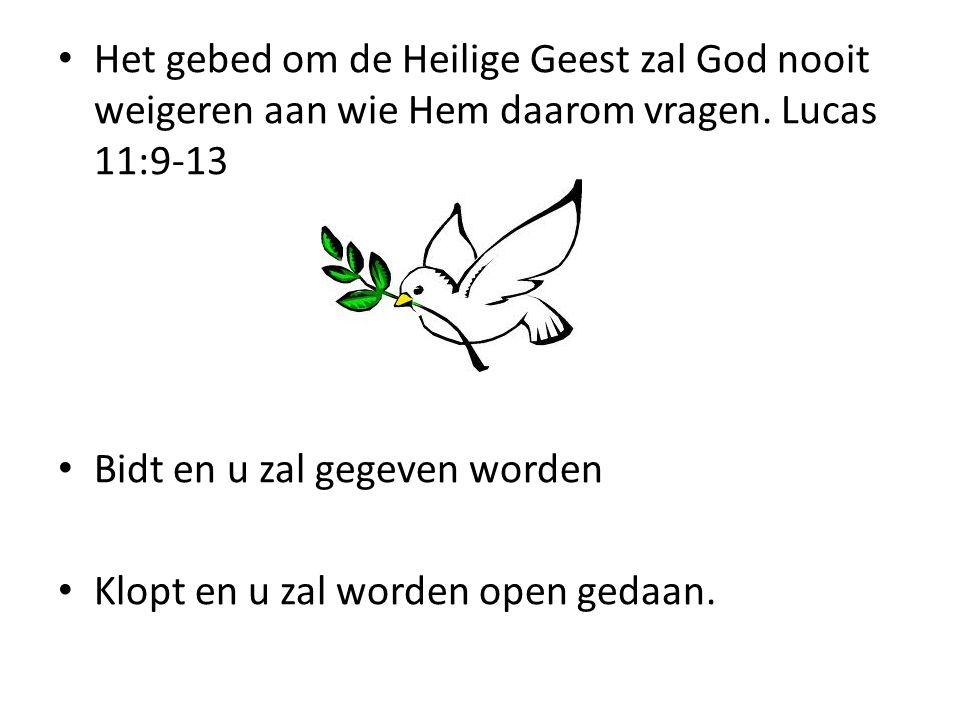 Het gebed om de Heilige Geest zal God nooit weigeren aan wie Hem daarom vragen. Lucas 11:9-13 Bidt en u zal gegeven worden Klopt en u zal worden open