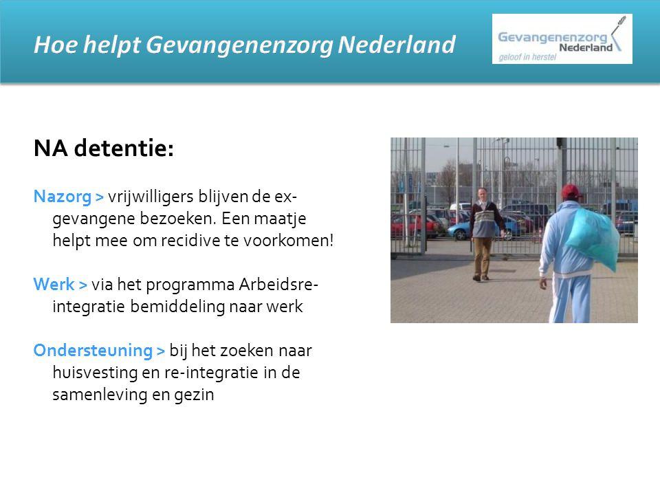 NA detentie: Nazorg > vrijwilligers blijven de ex- gevangene bezoeken. Een maatje helpt mee om recidive te voorkomen! Werk > via het programma Arbeids