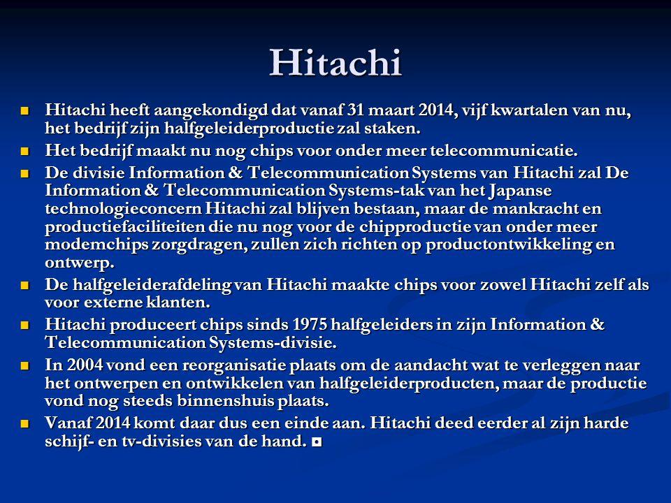 Hitachi Hitachi heeft aangekondigd dat vanaf 31 maart 2014, vijf kwartalen van nu, het bedrijf zijn halfgeleiderproductie zal staken.