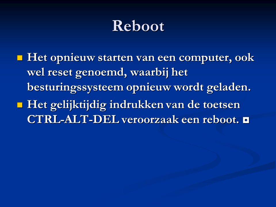 Reboot Het opnieuw starten van een computer, ook wel reset genoemd, waarbij het besturingssysteem opnieuw wordt geladen. Het opnieuw starten van een c