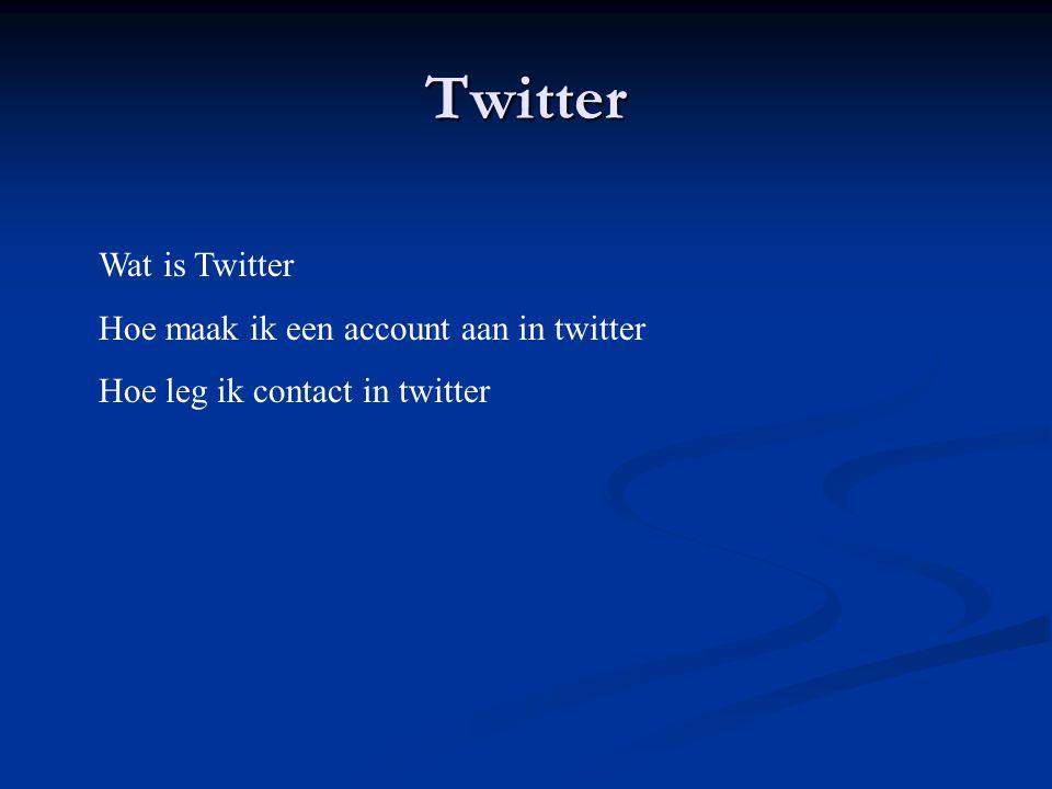 Twitter Wat is Twitter Hoe maak ik een account aan in twitter Hoe leg ik contact in twitter