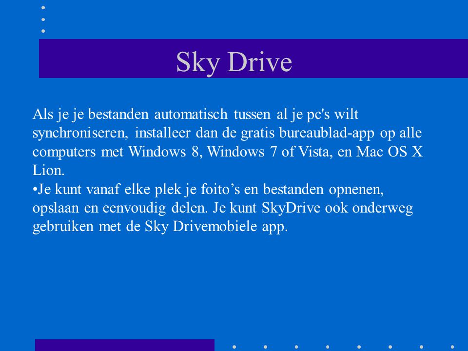 Sky Drive Als je je bestanden automatisch tussen al je pc s wilt synchroniseren, installeer dan de gratis bureaublad-app op alle computers met Windows 8, Windows 7 of Vista, en Mac OS X Lion.