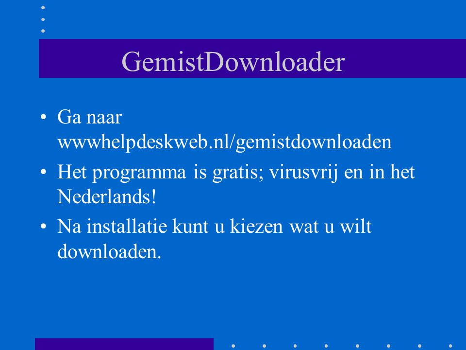 GemistDownloader Ga naar wwwhelpdeskweb.nl/gemistdownloaden Het programma is gratis; virusvrij en in het Nederlands.