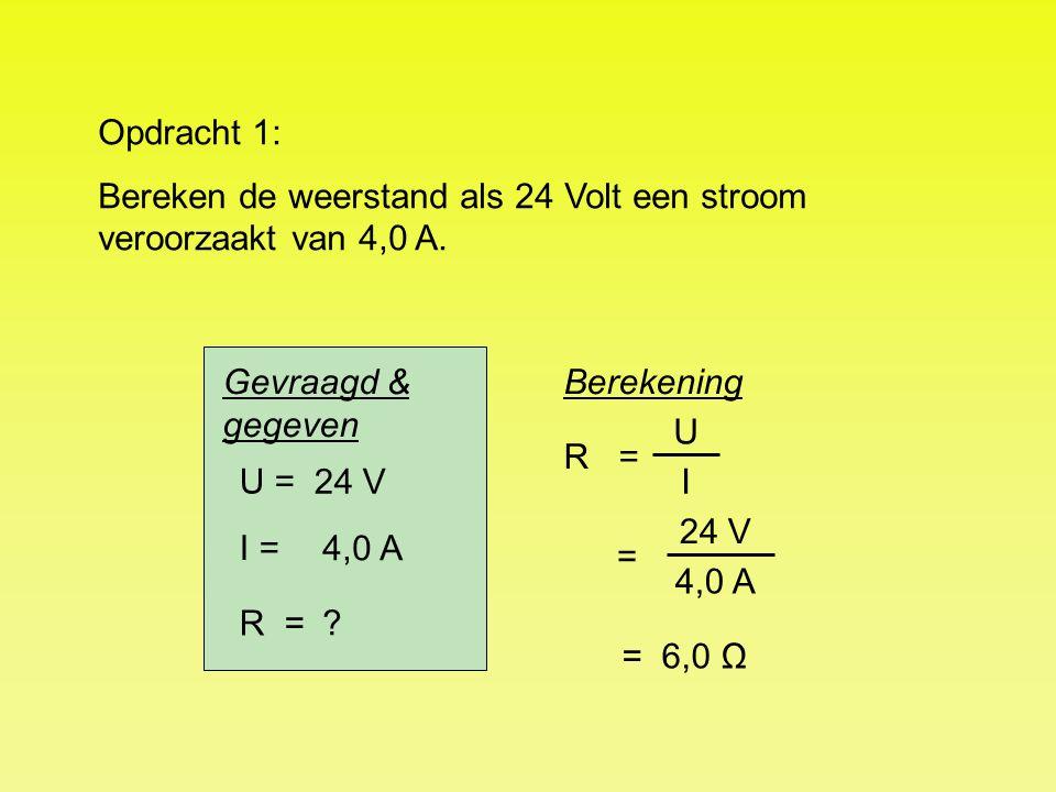 U = I = R = 24 V 4,0 A ? R = = 6,0 Ω Opdracht 1: Bereken de weerstand als 24 Volt een stroom veroorzaakt van 4,0 A. Berekening U I = 24 V 4,0 A Gevraa