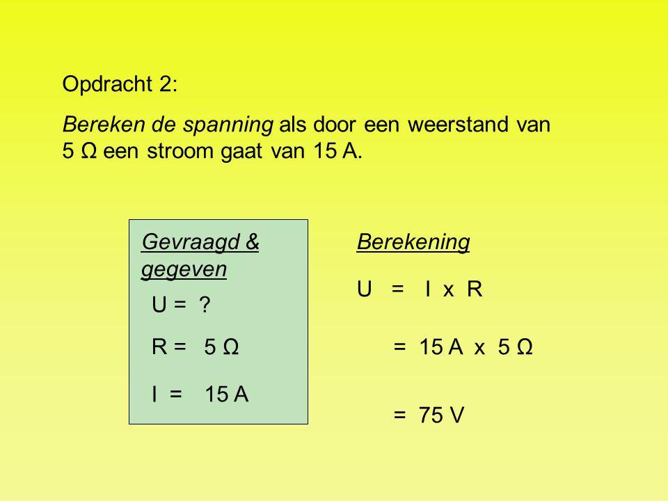 U = R = I = ? 5 Ω 15 A U = = 75 V Opdracht 2: Bereken de spanning als door een weerstand van 5 Ω een stroom gaat van 15 A. BerekeningGevraagd & gegeve