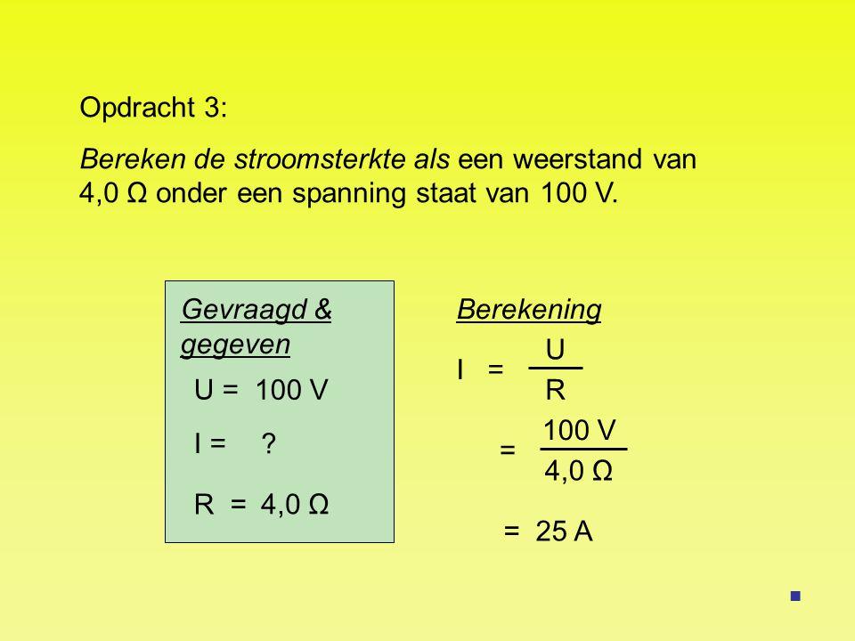 U = I = R = 100 V ? 4,0 Ω I = = 25 A Opdracht 3: Bereken de stroomsterkte als een weerstand van 4,0 Ω onder een spanning staat van 100 V. Berekening U