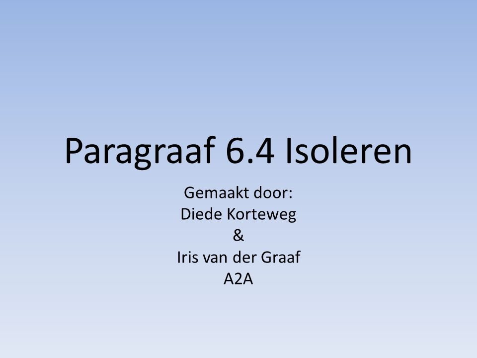 Paragraaf 6.4 Isoleren Gemaakt door: Diede Korteweg & Iris van der Graaf A2A