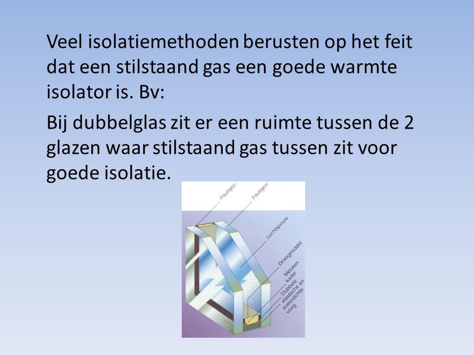 Veel isolatiemethoden berusten op het feit dat een stilstaand gas een goede warmte isolator is. Bv: Bij dubbelglas zit er een ruimte tussen de 2 glaze