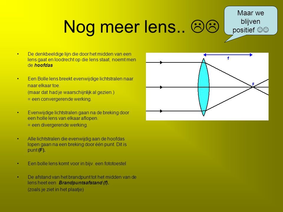 Nog meer lens..  De denkbeeldige lijn die door het midden van een lens gaat en loodrecht op die lens staat, noemt men de hoofdas Een Bolle lens bree