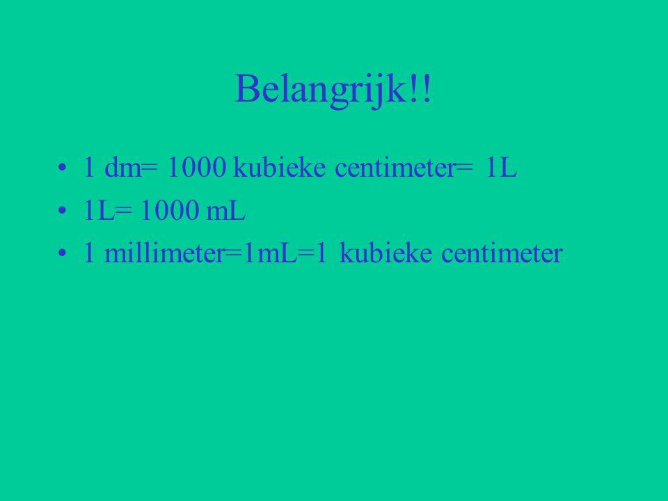 Belangrijk!! 1 dm= 1000 kubieke centimeter= 1L 1L= 1000 mL 1 millimeter=1mL=1 kubieke centimeter