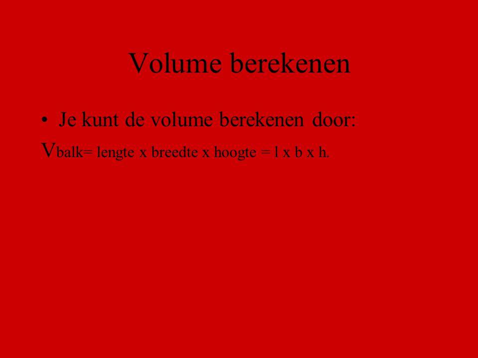 Volume berekenen Je kunt de volume berekenen door: V balk= lengte x breedte x hoogte = l x b x h.