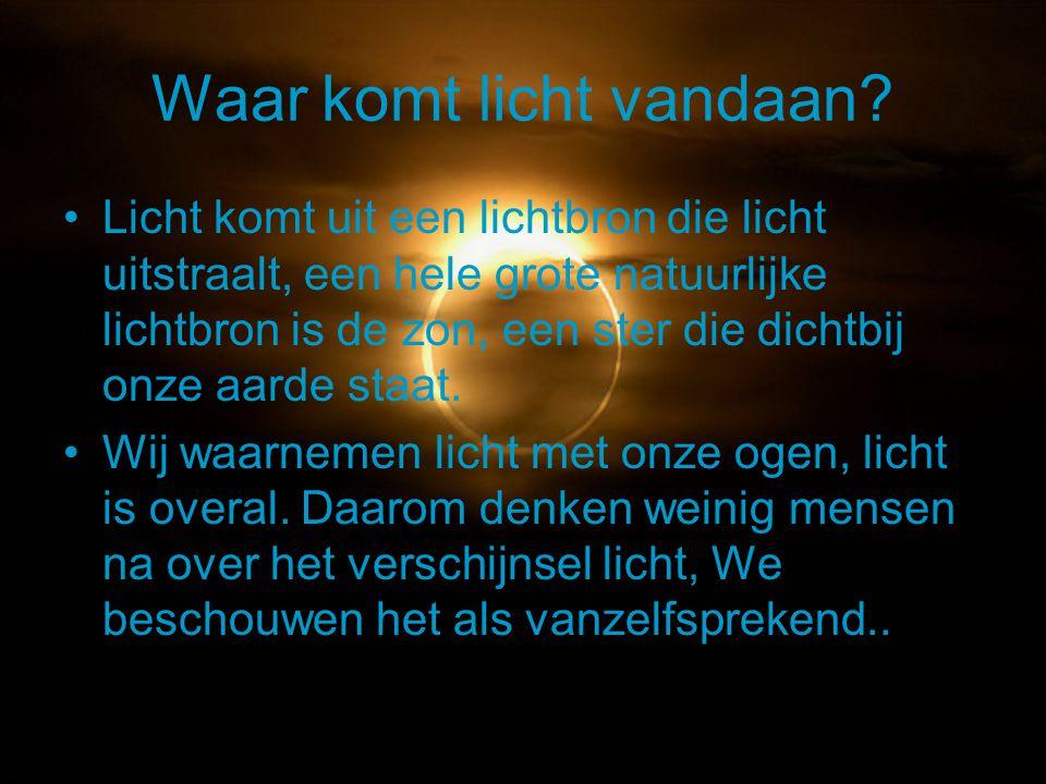 Waar komt licht vandaan? Licht komt uit een lichtbron die licht uitstraalt, een hele grote natuurlijke lichtbron is de zon, een ster die dichtbij onze