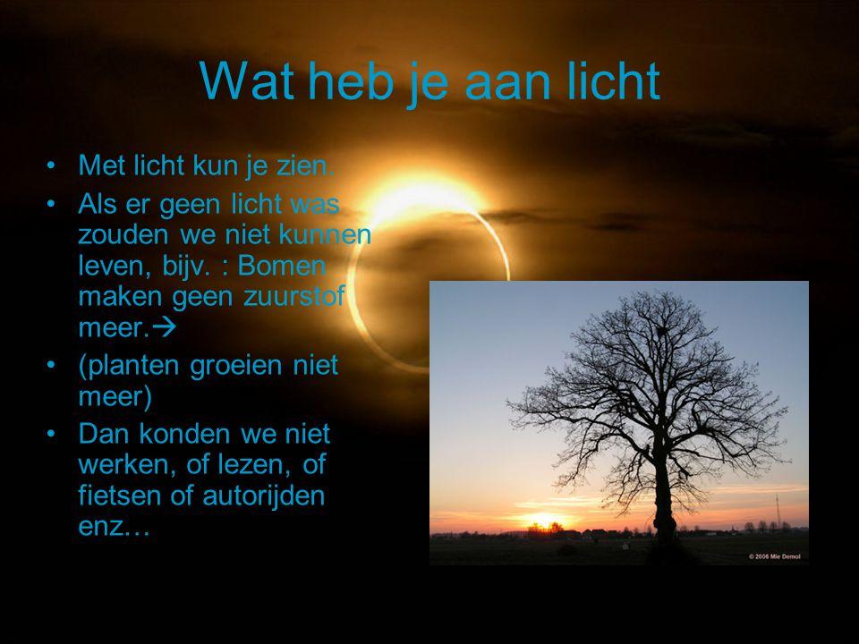 Wat heb je aan licht Met licht kun je zien. Als er geen licht was zouden we niet kunnen leven, bijv. : Bomen maken geen zuurstof meer.  (planten groe