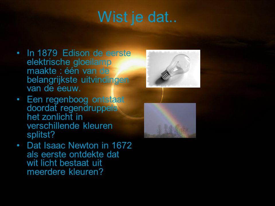 Wist je dat.. In 1879 Edison de eerste elektrische gloeilamp maakte : één van de belangrijkste uitvindingen van de eeuw. Een regenboog ontstaat doorda
