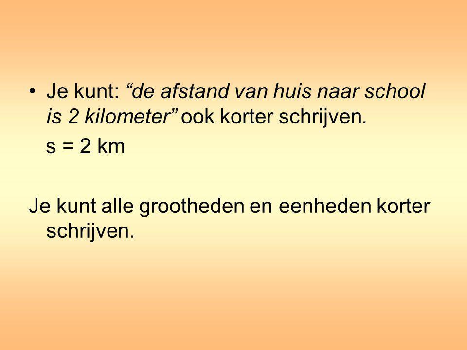 Je kunt: de afstand van huis naar school is 2 kilometer ook korter schrijven.