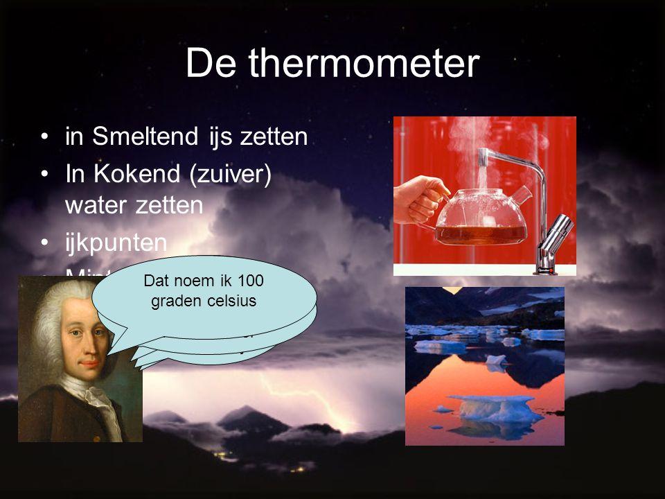 De thermometer in Smeltend ijs zetten In Kokend (zuiver) water zetten ijkpunten Minteken Uitzetten en afkoelen Ik wil de temperatuur berekenen Tot zo!