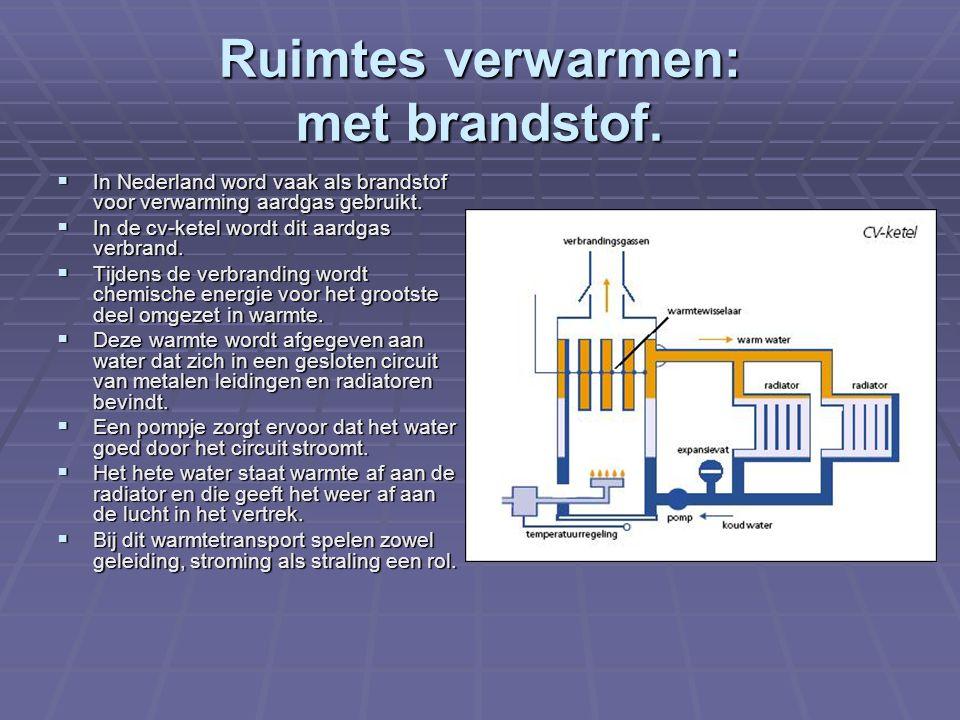 Ruimtes verwarmen: met brandstof.  In Nederland word vaak als brandstof voor verwarming aardgas gebruikt.  In de cv-ketel wordt dit aardgas verbrand
