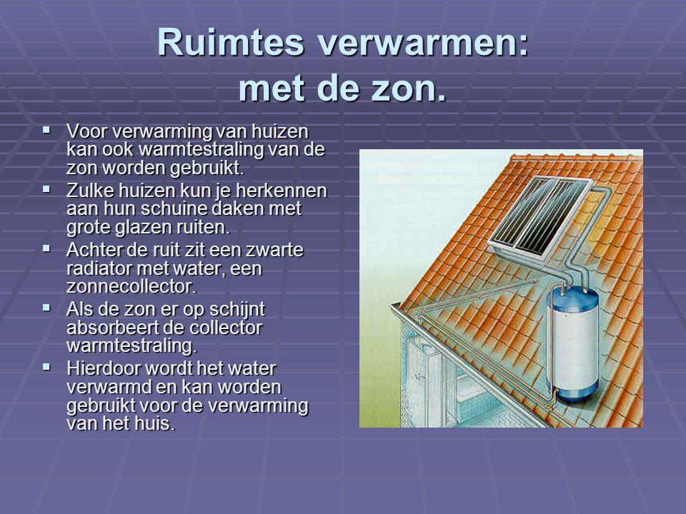 Ruimtes verwarmen: met de zon.  Voor verwarming van huizen kan ook warmtestraling van de zon worden gebruikt.  Zulke huizen kun je herkennen aan hun