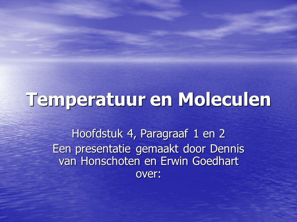 Temperatuur en Moleculen Hoofdstuk 4, Paragraaf 1 en 2 Een presentatie gemaakt door Dennis van Honschoten en Erwin Goedhart over: