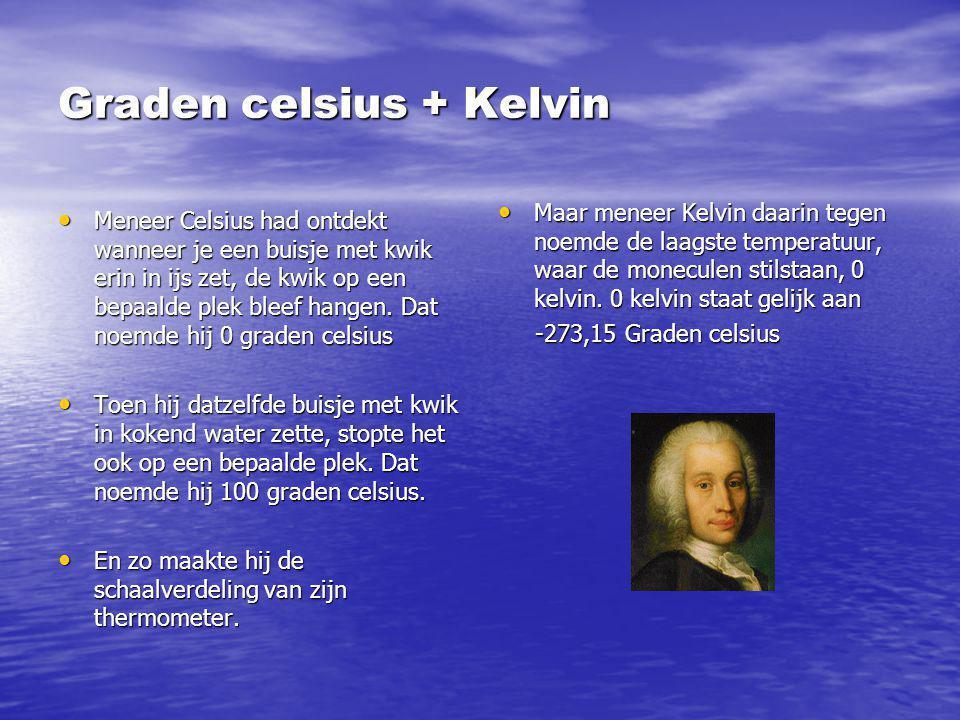 Graden celsius + Kelvin Meneer Celsius had ontdekt wanneer je een buisje met kwik erin in ijs zet, de kwik op een bepaalde plek bleef hangen. Dat noem