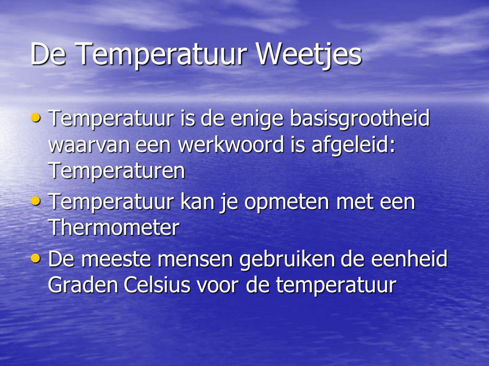 De Temperatuur Weetjes Temperatuur is de enige basisgrootheid waarvan een werkwoord is afgeleid: Temperaturen Temperatuur is de enige basisgrootheid w