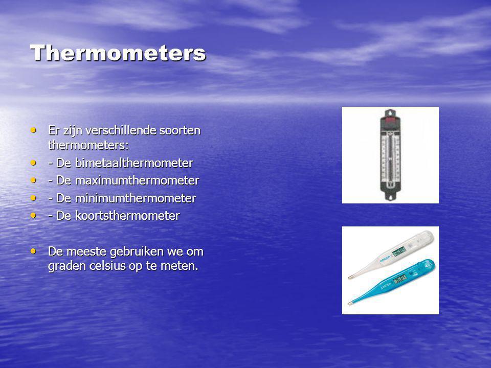 Thermometers Er zijn verschillende soorten thermometers: - De bimetaalthermometer - De maximumthermometer - De minimumthermometer - De koortsthermomet
