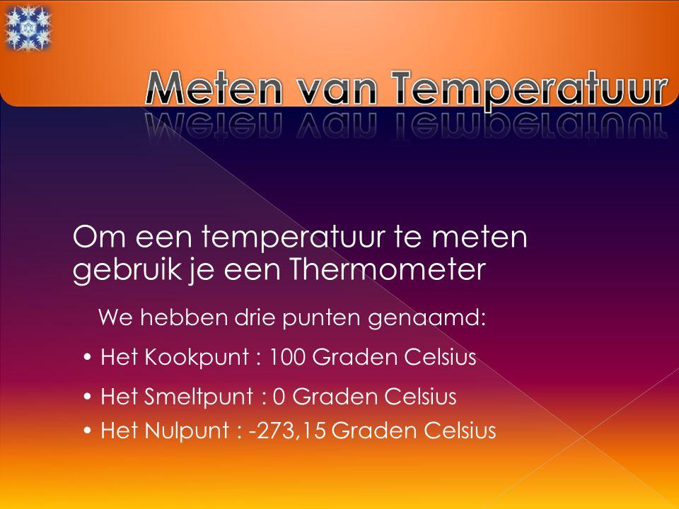 Om een temperatuur te meten gebruik je een Thermometer We hebben drie punten genaamd: Het Kookpunt : 100 Graden Celsius Het Smeltpunt : 0 Graden Celsius Het Nulpunt : -273,15 Graden Celsius