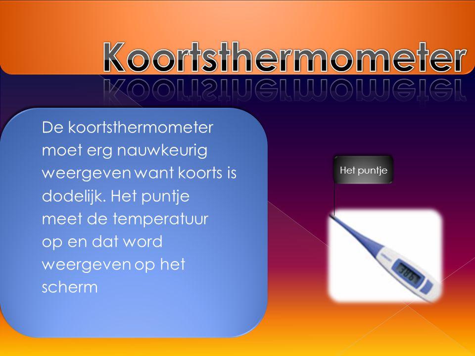 De koortsthermometer moet erg nauwkeurig weergeven want koorts is dodelijk. Het puntje meet de temperatuur op en dat word weergeven op het scherm Het