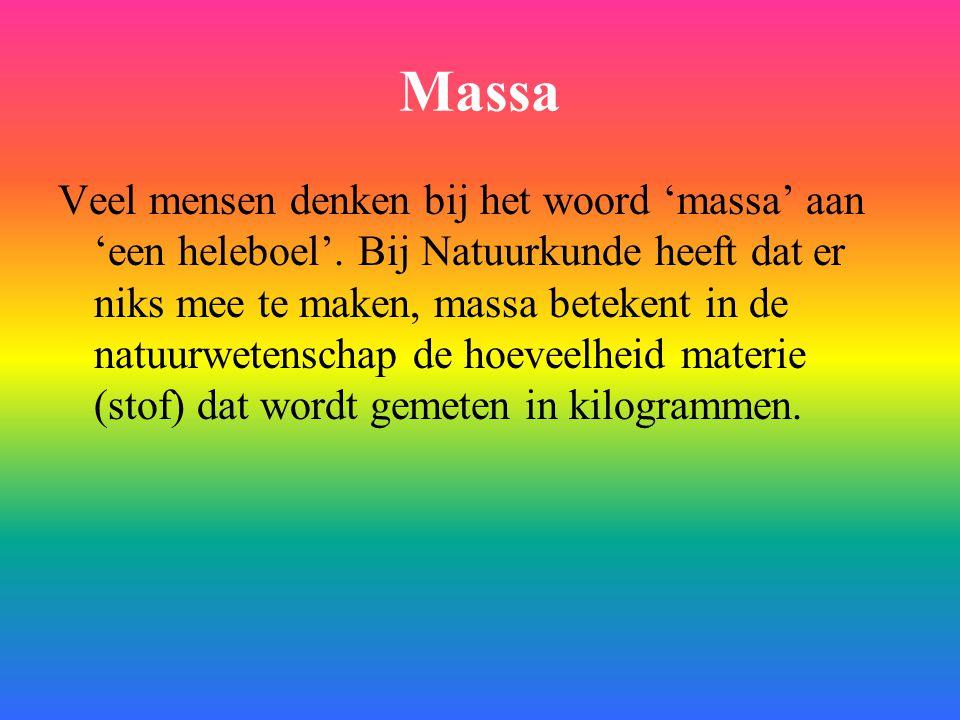 Massa Veel mensen denken bij het woord 'massa' aan 'een heleboel'. Bij Natuurkunde heeft dat er niks mee te maken, massa betekent in de natuurwetensch